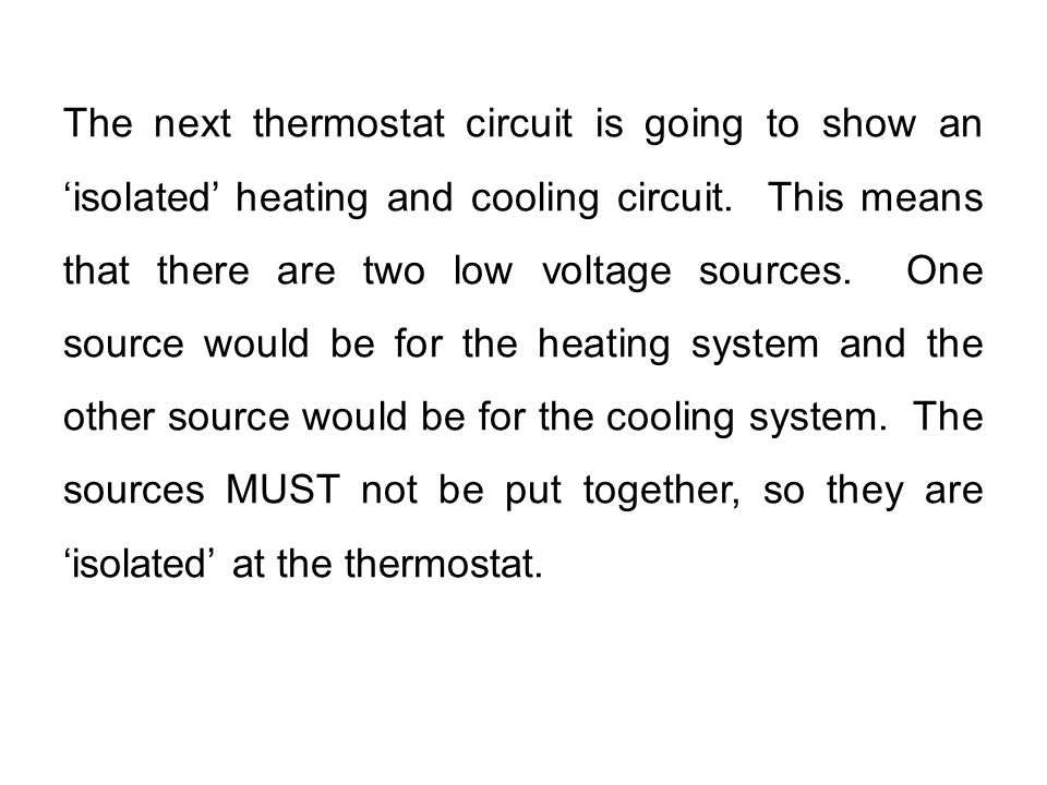 The next thermostat circuit is going to show an 'isolated' heating and cooling circuit. This means that there are two low voltage sources. One source