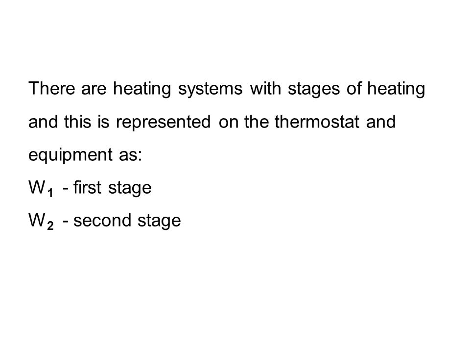 There are heating systems with stages of heating and this is represented on the thermostat and equipment as: W 1 - first stage W 2 - second stage