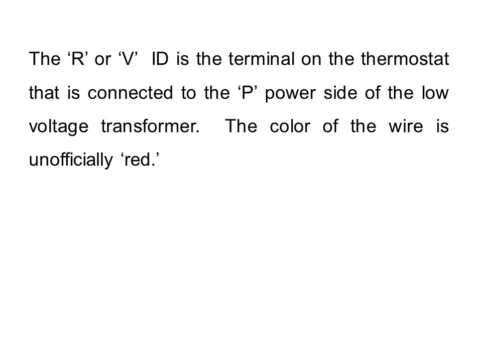 The 'R' or 'V' ID is the terminal on the thermostat that is connected to the 'P' power side of the low voltage transformer. The color of the wire is u
