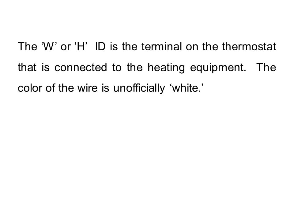 The 'W' or 'H' ID is the terminal on the thermostat that is connected to the heating equipment. The color of the wire is unofficially 'white.'