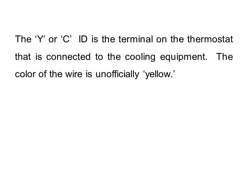 The 'Y' or 'C' ID is the terminal on the thermostat that is connected to the cooling equipment. The color of the wire is unofficially 'yellow.'