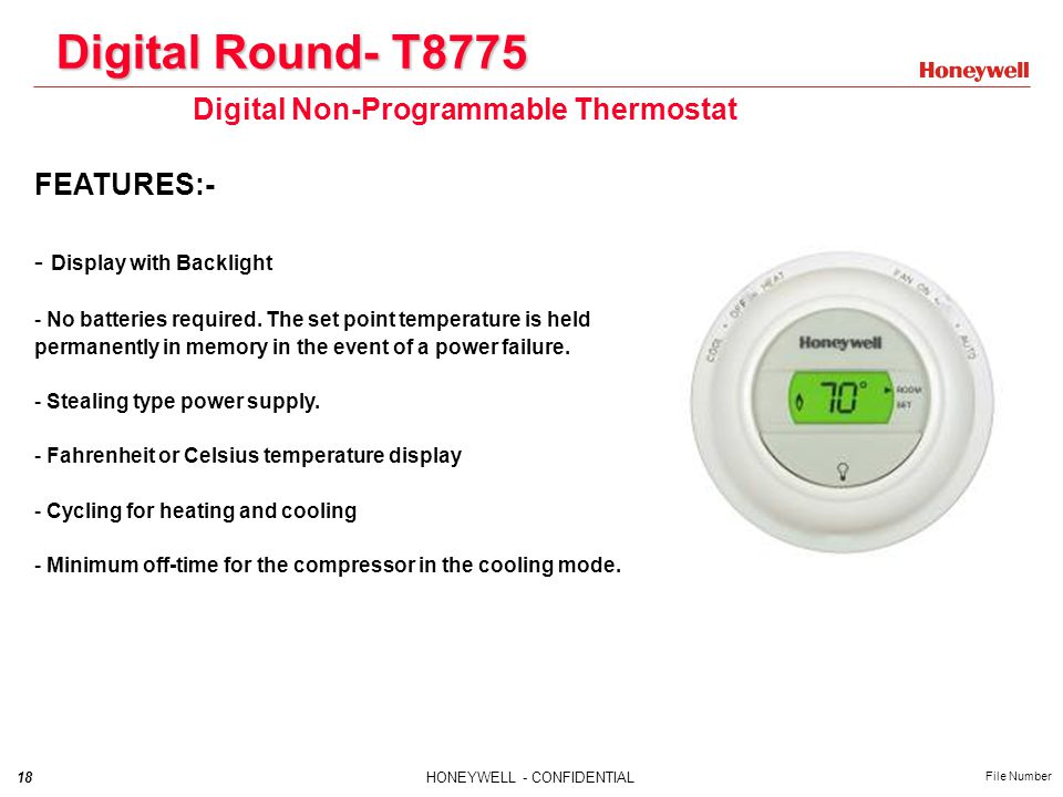 18HONEYWELL - CONFIDENTIAL File Number Digital Round- T8775 Digital Non-Programmable Thermostat FEATURES:- - Display with Backlight - No batteries required.