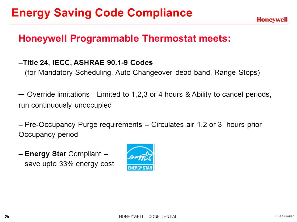 25HONEYWELL - CONFIDENTIAL File Number Energy Saving Code Compliance Honeywell Programmable Thermostat meets: –Title 24, IECC, ASHRAE 90.1-9 Codes (for Mandatory Scheduling, Auto Changeover dead band, Range Stops) – Override limitations - Limited to 1,2,3 or 4 hours & Ability to cancel periods, run continuously unoccupied – Pre-Occupancy Purge requirements – Circulates air 1,2 or 3 hours prior Occupancy period – Energy Star Compliant – save upto 33% energy cost