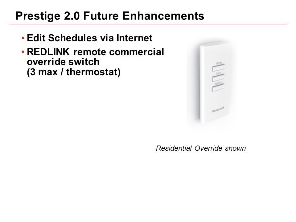 Prestige 2.0 Future Enhancements Edit Schedules via Internet REDLINK remote commercial override switch (3 max / thermostat) Residential Override shown