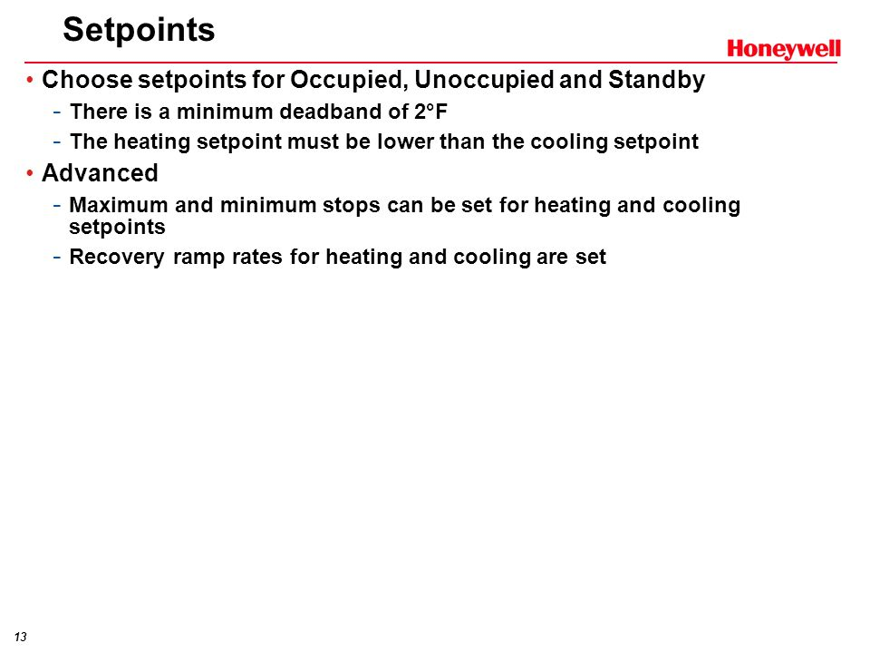 13 Setpoints Choose setpoints for Occupied, Unoccupied and Standby - There is a minimum deadband of 2°F - The heating setpoint must be lower than the cooling setpoint Advanced - Maximum and minimum stops can be set for heating and cooling setpoints - Recovery ramp rates for heating and cooling are set