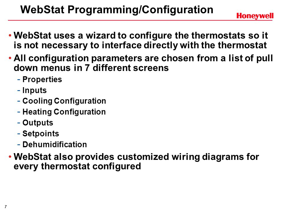 7 WebStat Programming/Configuration WebStat uses a wizard to configure the thermostats so it is not necessary to interface directly with the thermostat All configuration parameters are chosen from a list of pull down menus in 7 different screens - Properties - Inputs - Cooling Configuration - Heating Configuration - Outputs - Setpoints - Dehumidification WebStat also provides customized wiring diagrams for every thermostat configured
