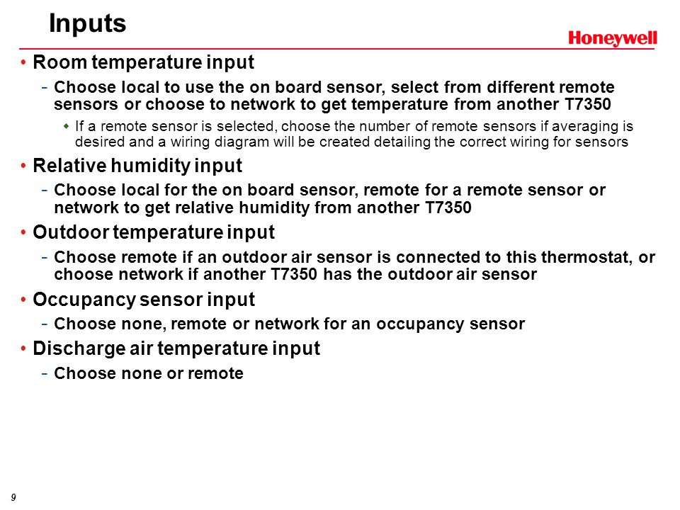 9 Inputs Room temperature input - Choose local to use the on board sensor, select from different remote sensors or choose to network to get temperature from another T7350  If a remote sensor is selected, choose the number of remote sensors if averaging is desired and a wiring diagram will be created detailing the correct wiring for sensors Relative humidity input - Choose local for the on board sensor, remote for a remote sensor or network to get relative humidity from another T7350 Outdoor temperature input - Choose remote if an outdoor air sensor is connected to this thermostat, or choose network if another T7350 has the outdoor air sensor Occupancy sensor input - Choose none, remote or network for an occupancy sensor Discharge air temperature input - Choose none or remote
