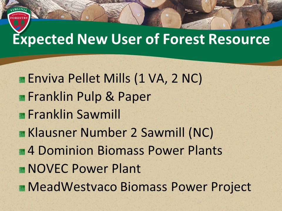 Expected New User of Forest Resource Enviva Pellet Mills (1 VA, 2 NC) Franklin Pulp & Paper Franklin Sawmill Klausner Number 2 Sawmill (NC) 4 Dominion Biomass Power Plants NOVEC Power Plant MeadWestvaco Biomass Power Project