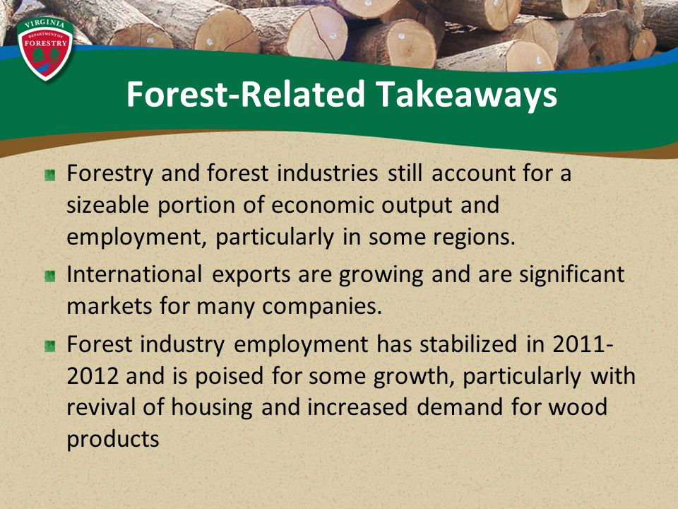 Forest-Related Takeaways Forestry and forest industries still account for a sizeable portion of economic output and employment, particularly in some regions.