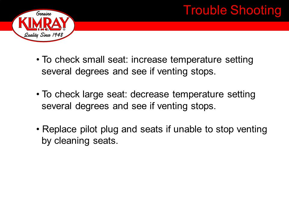 Trouble Shooting To check small seat: increase temperature setting several degrees and see if venting stops.