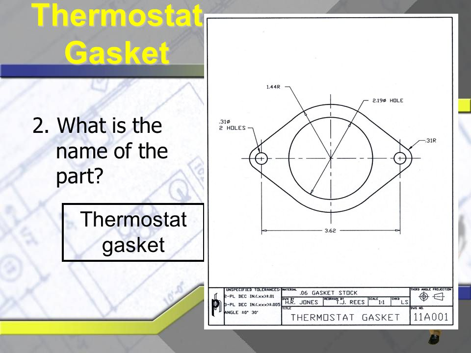2. What is the name of the part? Thermostat gasket Thermostat Gasket