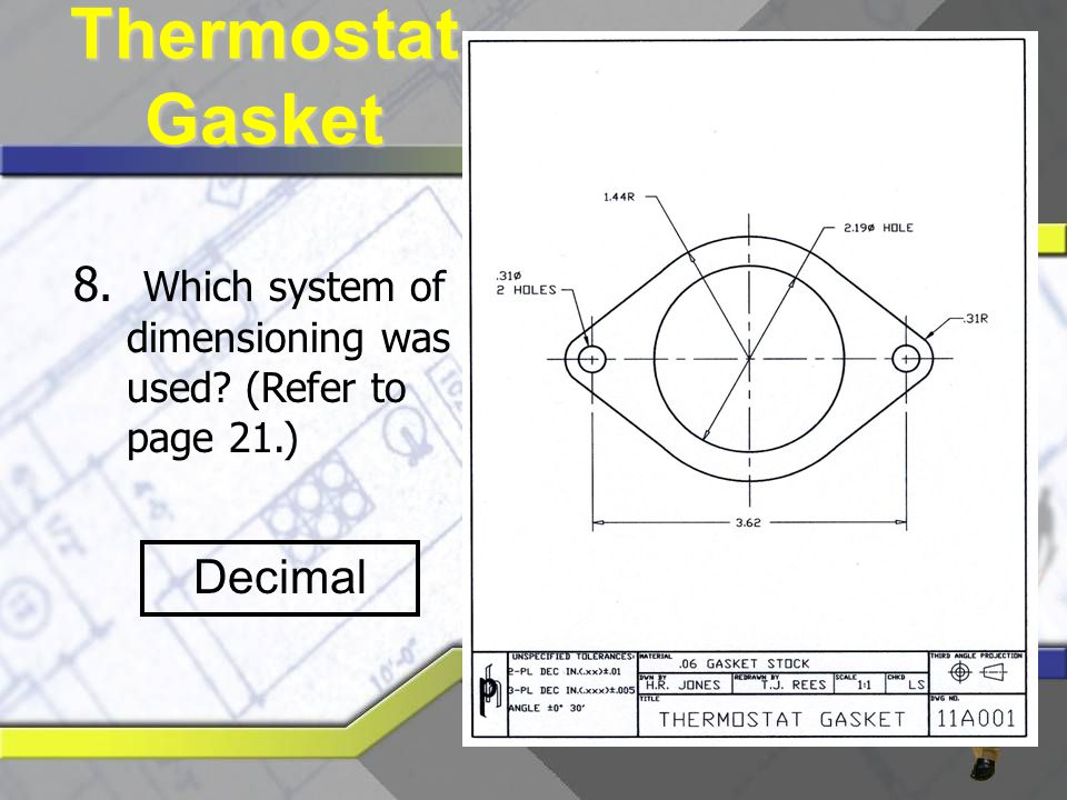 8. Which system of dimensioning was used? (Refer to page 21.) Decimal Thermostat Gasket