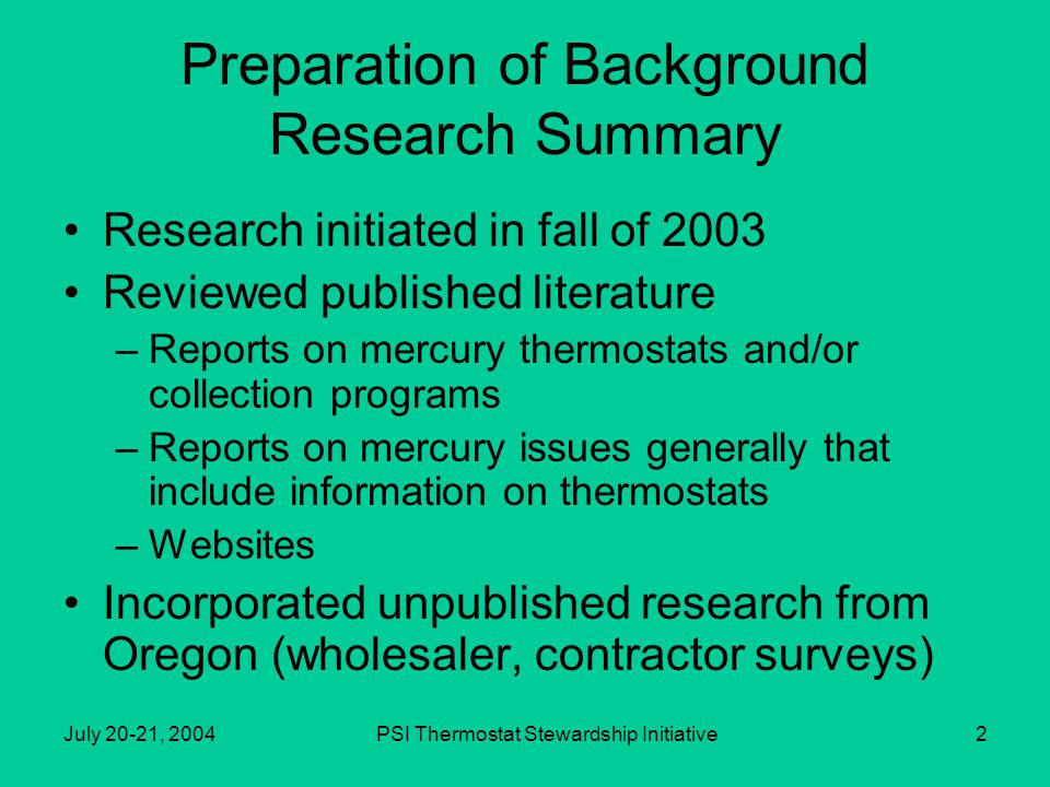 PSI Thermostat Stewardship Initiative2 Preparation of Background Research Summary Research initiated in fall of 2003 Reviewed published literature –Reports on mercury thermostats and/or collection programs –Reports on mercury issues generally that include information on thermostats –Websites Incorporated unpublished research from Oregon (wholesaler, contractor surveys)