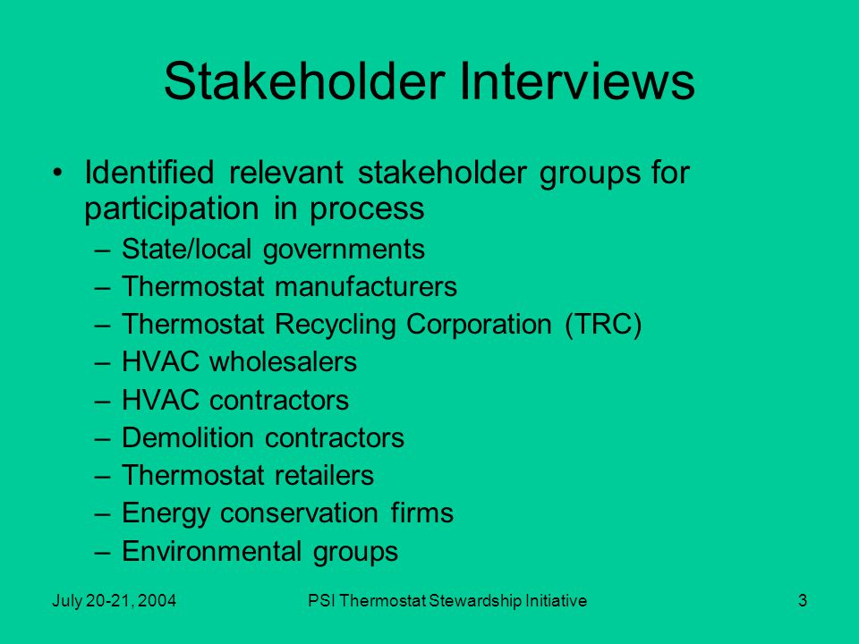 July 20-21, 2004PSI Thermostat Stewardship Initiative3 Stakeholder Interviews Identified relevant stakeholder groups for participation in process –State/local governments –Thermostat manufacturers –Thermostat Recycling Corporation (TRC) –HVAC wholesalers –HVAC contractors –Demolition contractors –Thermostat retailers –Energy conservation firms –Environmental groups