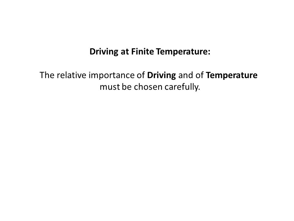 Driving at Finite Temperature: The relative importance of Driving and of Temperature must be chosen carefully.