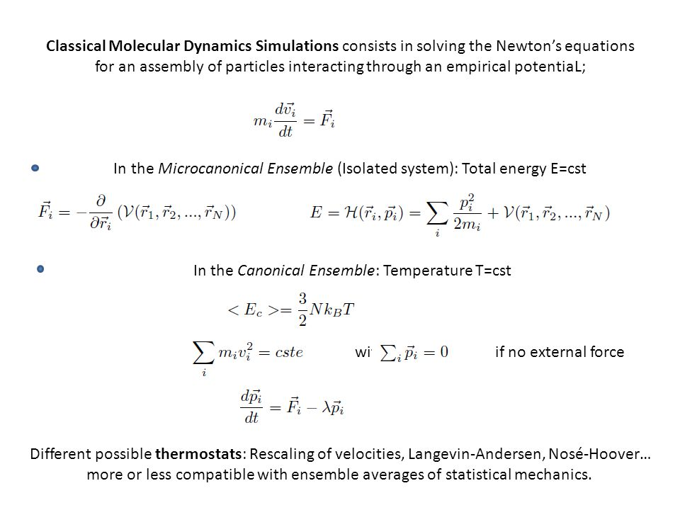 Classical Molecular Dynamics Simulations consists in solving the Newton's equations for an assembly of particles interacting through an empirical potentiaL; In the Microcanonical Ensemble (Isolated system): Total energy E=cst In the Canonical Ensemble: Temperature T=cst with if no external force Different possible thermostats: Rescaling of velocities, Langevin-Andersen, Nosé-Hoover… more or less compatible with ensemble averages of statistical mechanics.