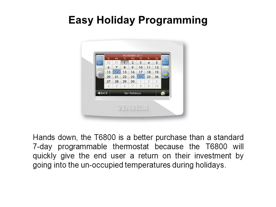 Hands down, the T6800 is a better purchase than a standard 7-day programmable thermostat because the T6800 will quickly give the end user a return on their investment by going into the un-occupied temperatures during holidays.