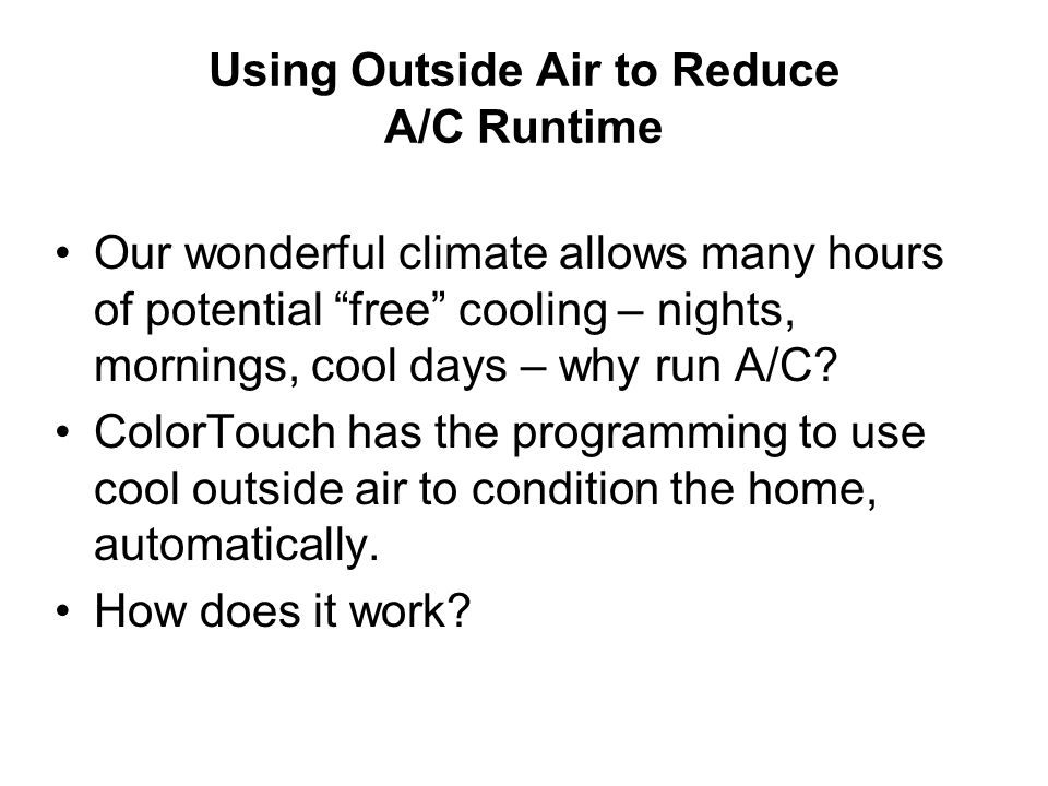 Using Outside Air to Reduce A/C Runtime Our wonderful climate allows many hours of potential free cooling – nights, mornings, cool days – why run A/C.