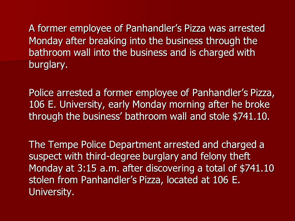 A former employee of Panhandler's Pizza was arrested Monday after breaking into the business through the bathroom wall into the business and is charged with burglary.