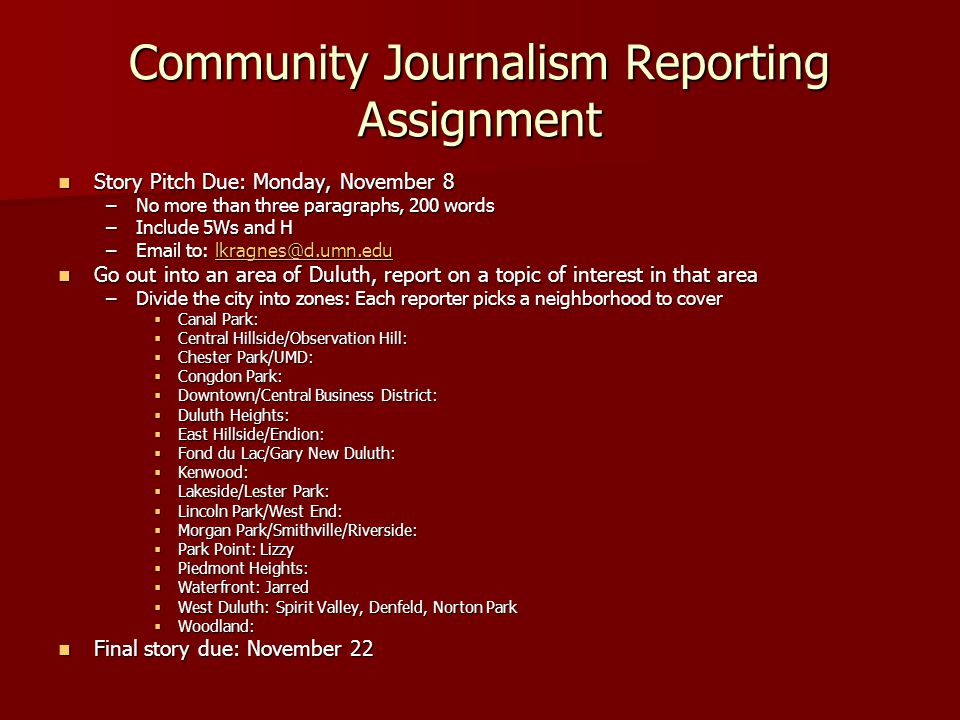 Community Journalism Reporting Assignment Story Pitch Due: Monday, November 8 Story Pitch Due: Monday, November 8 –No more than three paragraphs, 200 words –Include 5Ws and H –Email to: lkragnes@d.umn.edu lkragnes@d.umn.edu Go out into an area of Duluth, report on a topic of interest in that area Go out into an area of Duluth, report on a topic of interest in that area –Divide the city into zones: Each reporter picks a neighborhood to cover  Canal Park:  Central Hillside/Observation Hill:  Chester Park/UMD:  Congdon Park:  Downtown/Central Business District:  Duluth Heights:  East Hillside/Endion:  Fond du Lac/Gary New Duluth:  Kenwood:  Lakeside/Lester Park:  Lincoln Park/West End:  Morgan Park/Smithville/Riverside:  Park Point: Lizzy  Piedmont Heights:  Waterfront: Jarred  West Duluth: Spirit Valley, Denfeld, Norton Park  Woodland: Final story due: November 22 Final story due: November 22