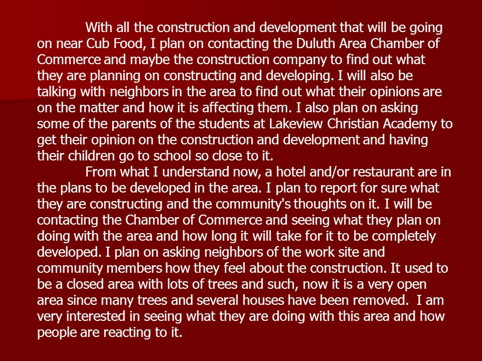 With all the construction and development that will be going on near Cub Food, I plan on contacting the Duluth Area Chamber of Commerce and maybe the construction company to find out what they are planning on constructing and developing.
