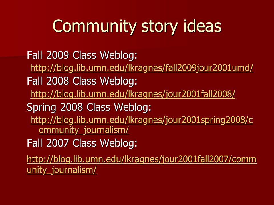 Community story ideas Fall 2009 Class Weblog: http://blog.lib.umn.edu/lkragnes/fall2009jour2001umd/ Fall 2008 Class Weblog: http://blog.lib.umn.edu/lkragnes/jour2001fall2008/ Spring 2008 Class Weblog: http://blog.lib.umn.edu/lkragnes/jour2001spring2008/c ommunity_journalism/ http://blog.lib.umn.edu/lkragnes/jour2001spring2008/c ommunity_journalism/ Fall 2007 Class Weblog: http://blog.lib.umn.edu/lkragnes/jour2001fall2007/comm unity_journalism/ http://blog.lib.umn.edu/lkragnes/jour2001fall2007/comm unity_journalism/