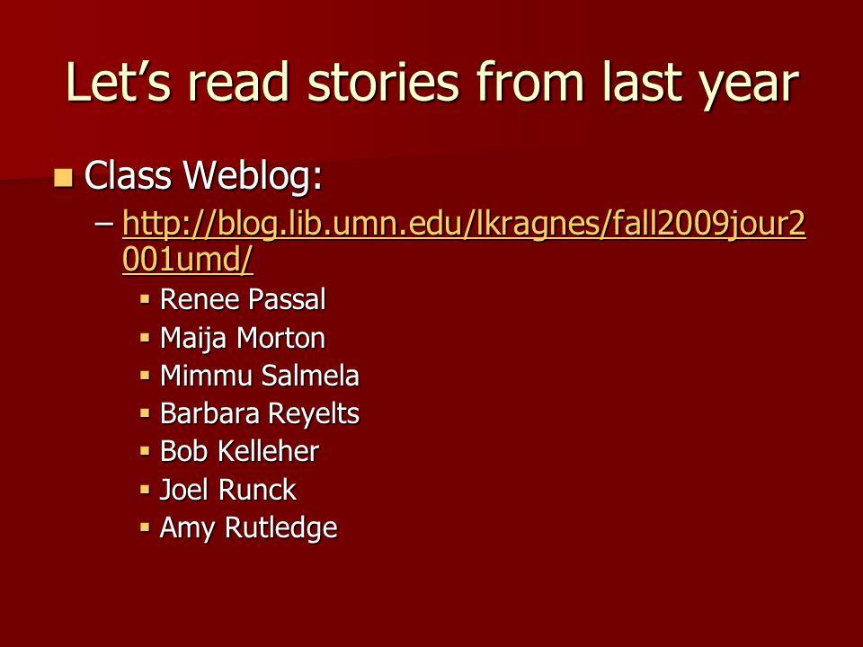 Let's read stories from last year Class Weblog: Class Weblog: –http://blog.lib.umn.edu/lkragnes/fall2009jour2 001umd/ http://blog.lib.umn.edu/lkragnes/fall2009jour2 001umd/http://blog.lib.umn.edu/lkragnes/fall2009jour2 001umd/  Renee Passal  Maija Morton  Mimmu Salmela  Barbara Reyelts  Bob Kelleher  Joel Runck  Amy Rutledge