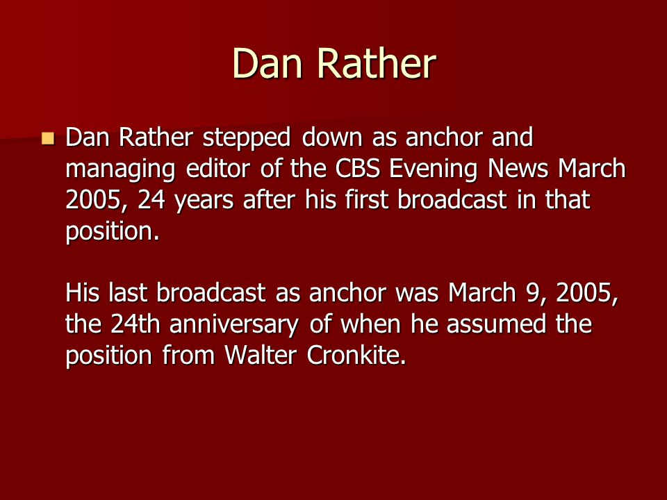 Dan Rather Dan Rather stepped down as anchor and managing editor of the CBS Evening News March 2005, 24 years after his first broadcast in that position.