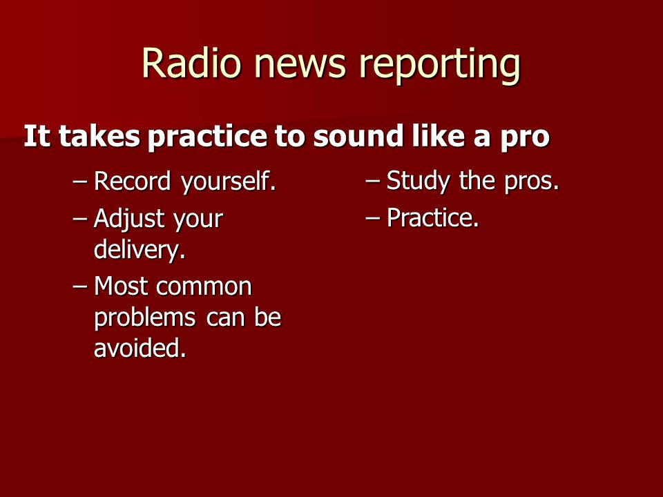 Radio news reporting –Record yourself. –Adjust your delivery.