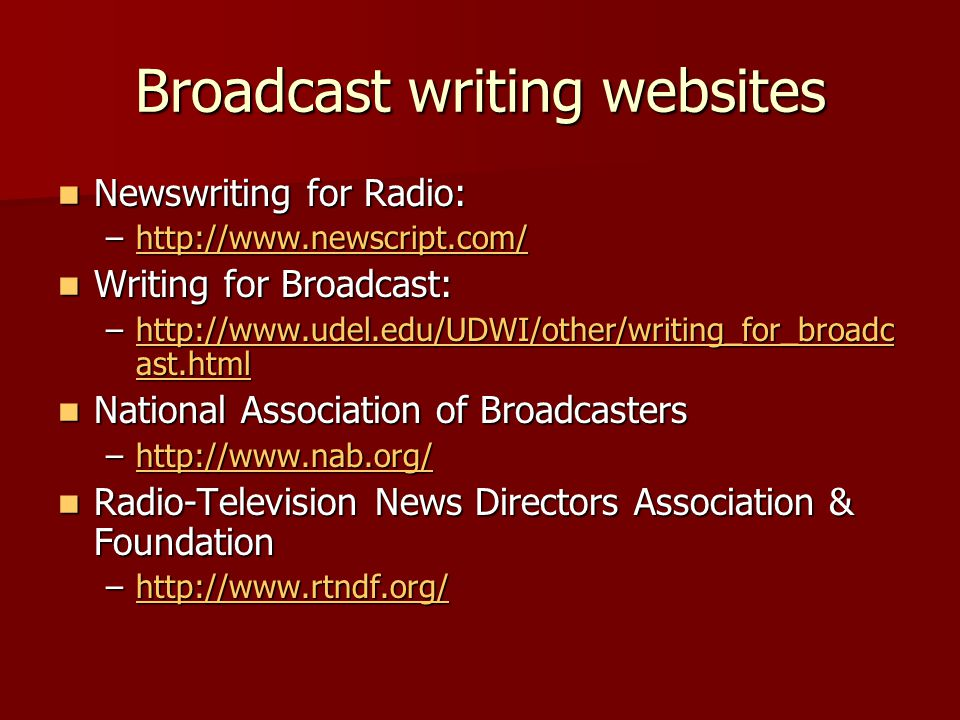Broadcast writing websites Newswriting for Radio: Newswriting for Radio: –http://www.newscript.com/ http://www.newscript.com/ Writing for Broadcast: Writing for Broadcast: –http://www.udel.edu/UDWI/other/writing_for_broadc ast.html http://www.udel.edu/UDWI/other/writing_for_broadc ast.htmlhttp://www.udel.edu/UDWI/other/writing_for_broadc ast.html National Association of Broadcasters National Association of Broadcasters –http://www.nab.org/ http://www.nab.org/ Radio-Television News Directors Association & Foundation Radio-Television News Directors Association & Foundation –http://www.rtndf.org/ http://www.rtndf.org/