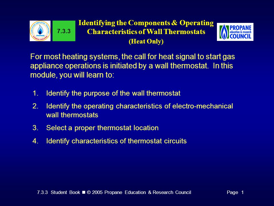 7.3.3 Student Book © 2005 Propane Education & Research CouncilPage 1 In this module, you will learn to: 5.Identify variations in electro-mechanical wall thermostats 6.Identify possible malfunctions of electro-mechanical wall thermostats 7.Install a millivolt thermostat 8.Identify elements of an installation checklist for thermostats 9.Identify operating characteristics of electronic thermostats