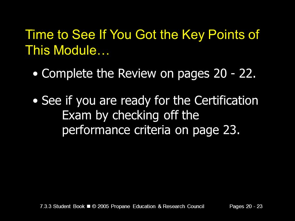 7.3.3 Student Book © 2005 Propane Education & Research CouncilPages 20 - 23 Time to See If You Got the Key Points of This Module… Complete the Review