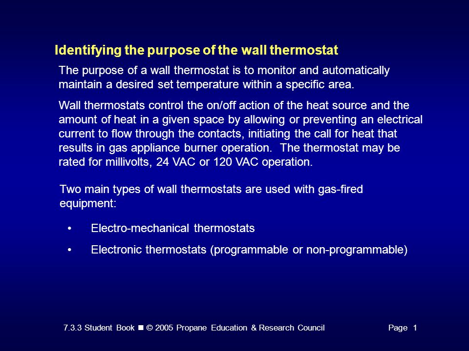 7.3.3 Student Book © 2005 Propane Education & Research CouncilPage 1 Identifying the purpose of the wall thermostat Two main types of wall thermostats