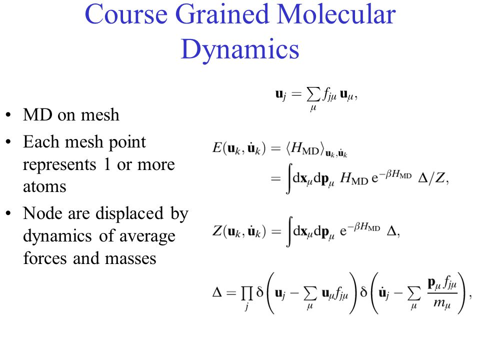 Course Grained Molecular Dynamics MD on mesh Each mesh point represents 1 or more atoms Node are displaced by dynamics of average forces and masses