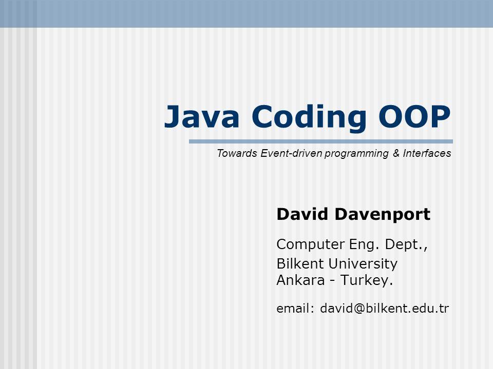 Java Coding OOP David Davenport Computer Eng. Dept., Bilkent University Ankara - Turkey. email: david@bilkent.edu.tr Towards Event-driven programming