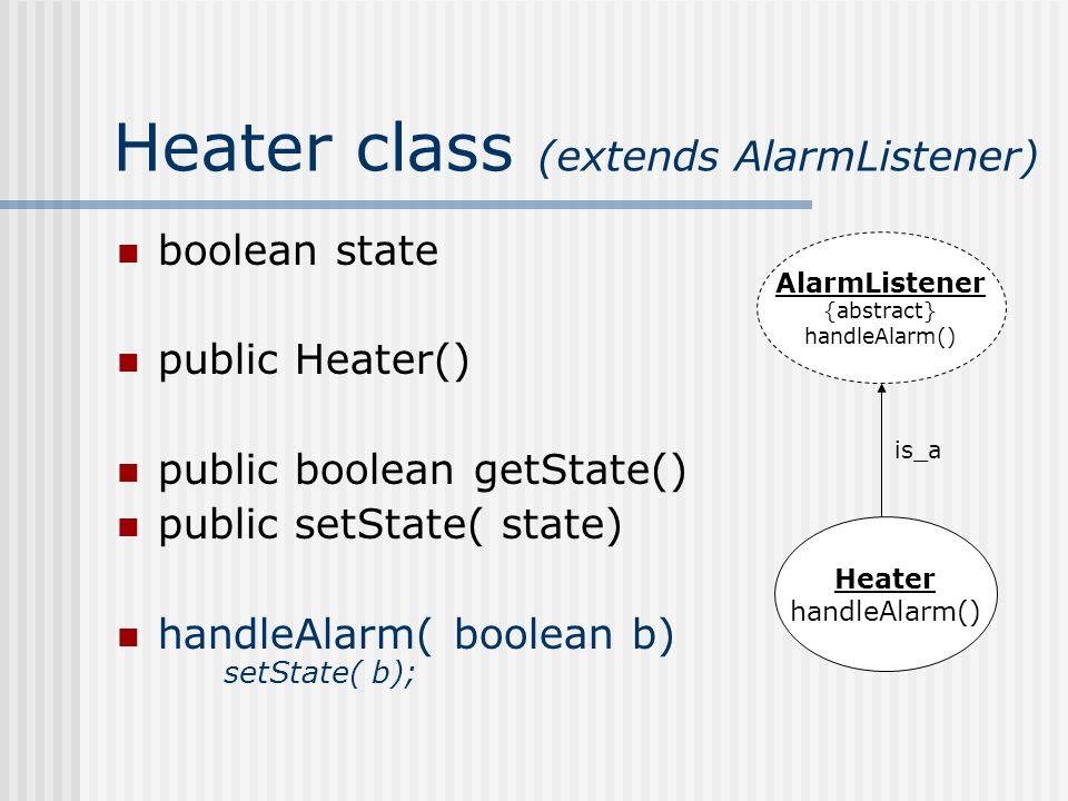 Heater class (extends AlarmListener) boolean state public Heater() public boolean getState() public setState( state) handleAlarm( boolean b) setState(