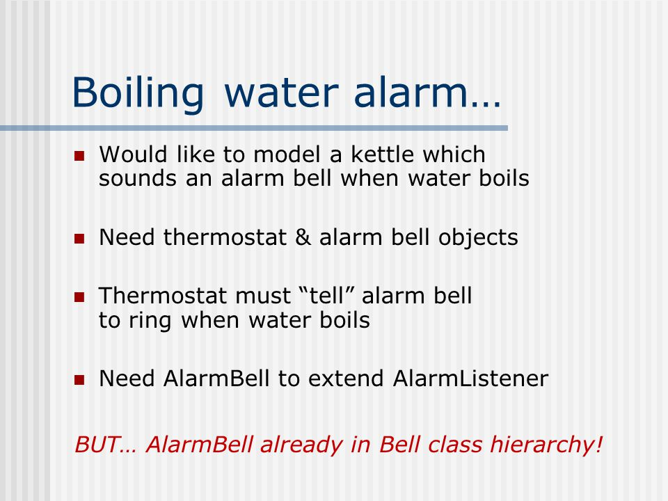 Boiling water alarm… Would like to model a kettle which sounds an alarm bell when water boils Need thermostat & alarm bell objects Thermostat must tell alarm bell to ring when water boils Need AlarmBell to extend AlarmListener BUT… AlarmBell already in Bell class hierarchy!