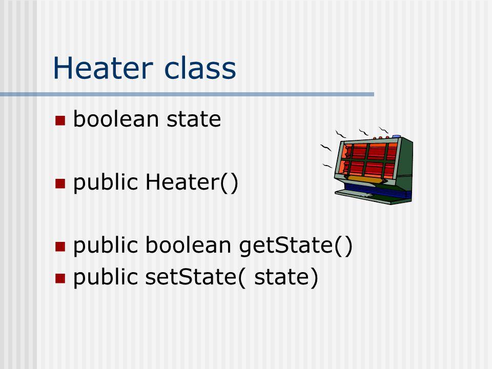 Heater class boolean state public Heater() public boolean getState() public setState( state)