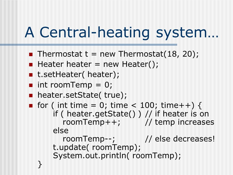 A Central-heating system… Thermostat t = new Thermostat(18, 20); Heater heater = new Heater(); t.setHeater( heater); int roomTemp = 0; heater.setState( true); for ( int time = 0; time < 100; time++) { if ( heater.getState() )// if heater is on roomTemp++;// temp increases else roomTemp--;// else decreases.