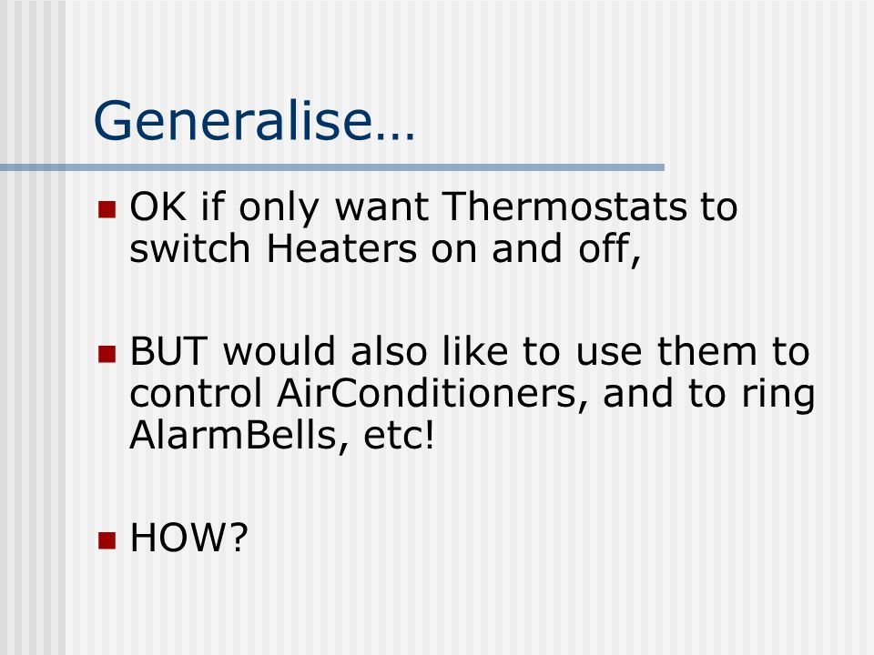 Generalise… OK if only want Thermostats to switch Heaters on and off, BUT would also like to use them to control AirConditioners, and to ring AlarmBells, etc.