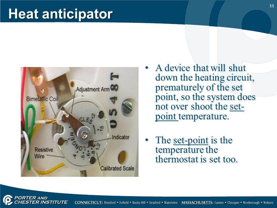 11 Heat anticipator A device that will shut down the heating circuit, prematurely of the set point, so the system does not over shoot the set- point t