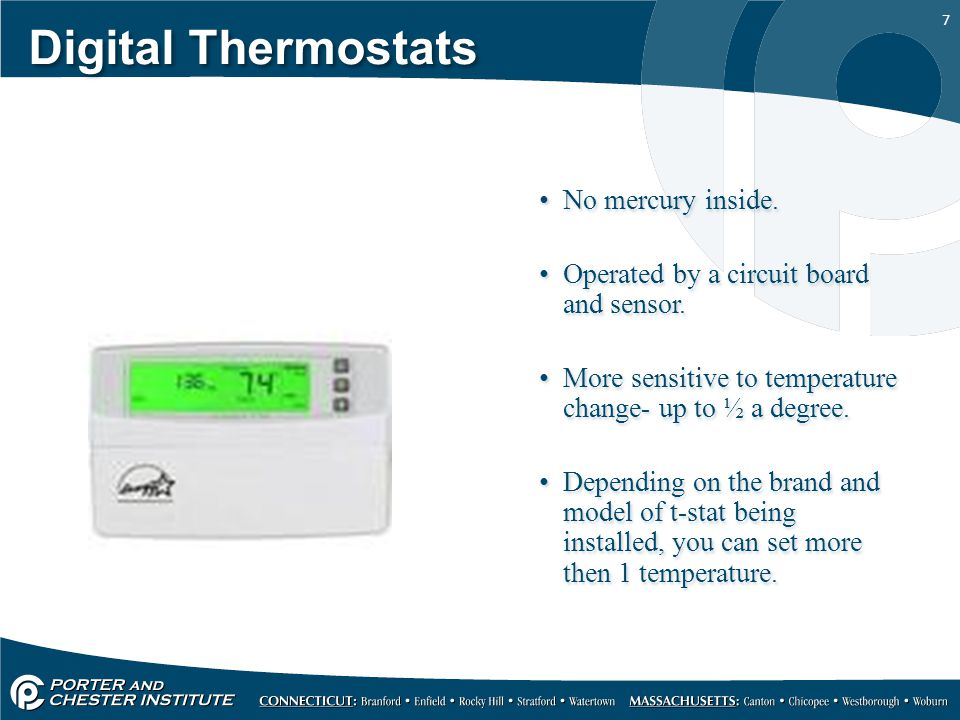 7 Digital Thermostats No mercury inside. Operated by a circuit board and sensor. More sensitive to temperature change- up to ½ a degree. Depending on