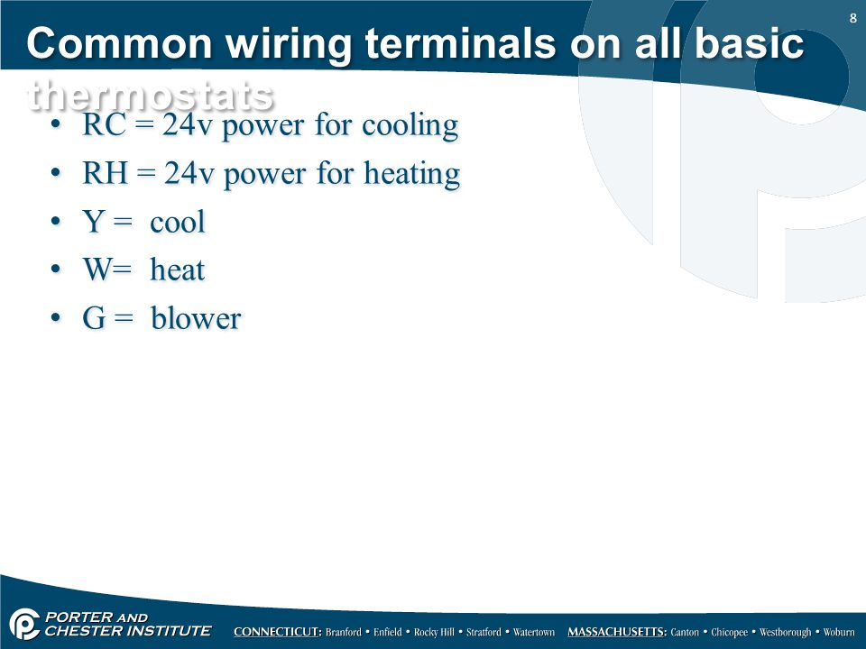 8 Common wiring terminals on all basic thermostats RC = 24v power for cooling RH = 24v power for heating Y = cool W= heat G = blower RC = 24v power fo