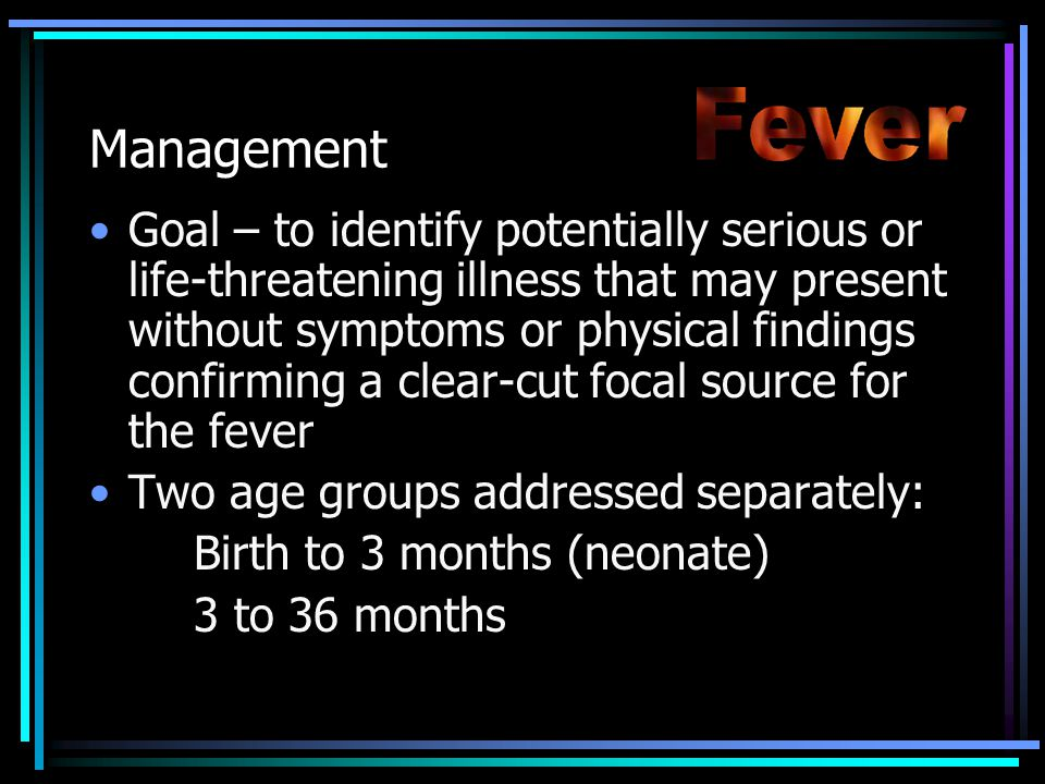 Management Goal – to identify potentially serious or life-threatening illness that may present without symptoms or physical findings confirming a clear-cut focal source for the fever Two age groups addressed separately: Birth to 3 months (neonate) 3 to 36 months