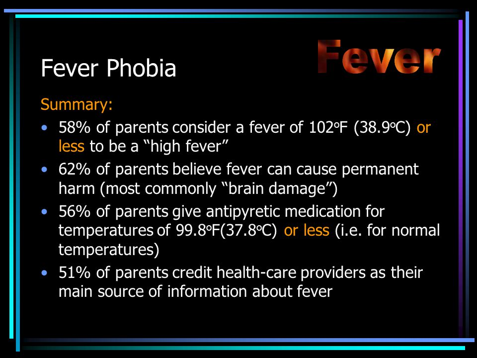 Fever Phobia Summary: 58% of parents consider a fever of 102 o F (38.9 o C) or less to be a high fever 62% of parents believe fever can cause permanent harm (most commonly brain damage ) 56% of parents give antipyretic medication for temperatures of 99.8 o F(37.8 o C) or less (i.e.