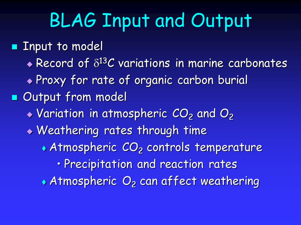 BLAG Input and Output Input to model Input to model  Record of  13 C variations in marine carbonates  Proxy for rate of organic carbon burial Output from model Output from model  Variation in atmospheric CO 2 and O 2  Weathering rates through time  Atmospheric CO 2 controls temperature Precipitation and reaction ratesPrecipitation and reaction rates  Atmospheric O 2 can affect weathering