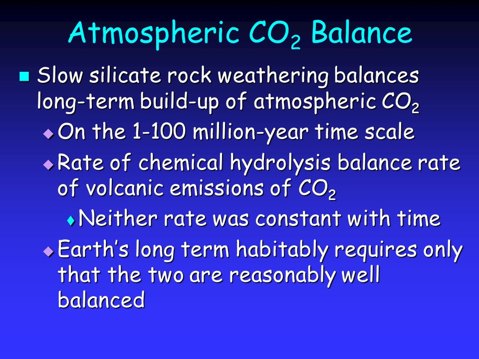 Atmospheric CO 2 Balance Slow silicate rock weathering balances long-term build-up of atmospheric CO 2 Slow silicate rock weathering balances long-term build-up of atmospheric CO 2  On the 1-100 million-year time scale  Rate of chemical hydrolysis balance rate of volcanic emissions of CO 2  Neither rate was constant with time  Earth's long term habitably requires only that the two are reasonably well balanced