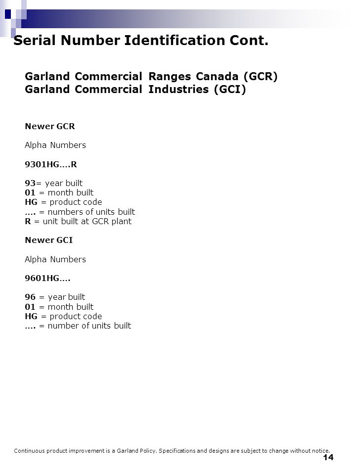 14 Serial Number Identification Cont. Garland Commercial Ranges Canada (GCR) Garland Commercial Industries (GCI) Newer GCR Alpha Numbers 9301HG….R 93=
