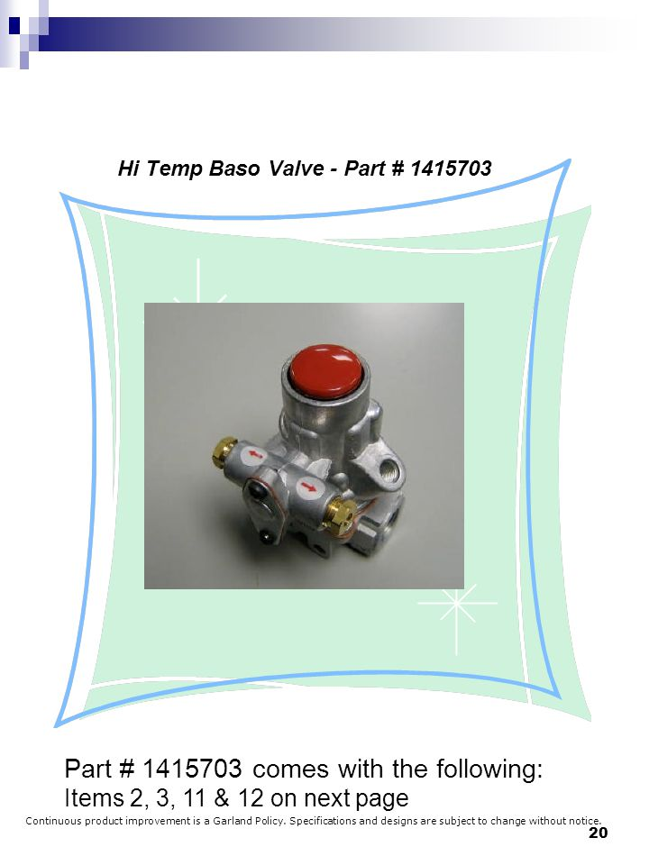 20 Hi Temp Baso Valve - Part # 1415703 Part # 1415703 comes with the following: Items 2, 3, 11 & 12 on next page Continuous product improvement is a G