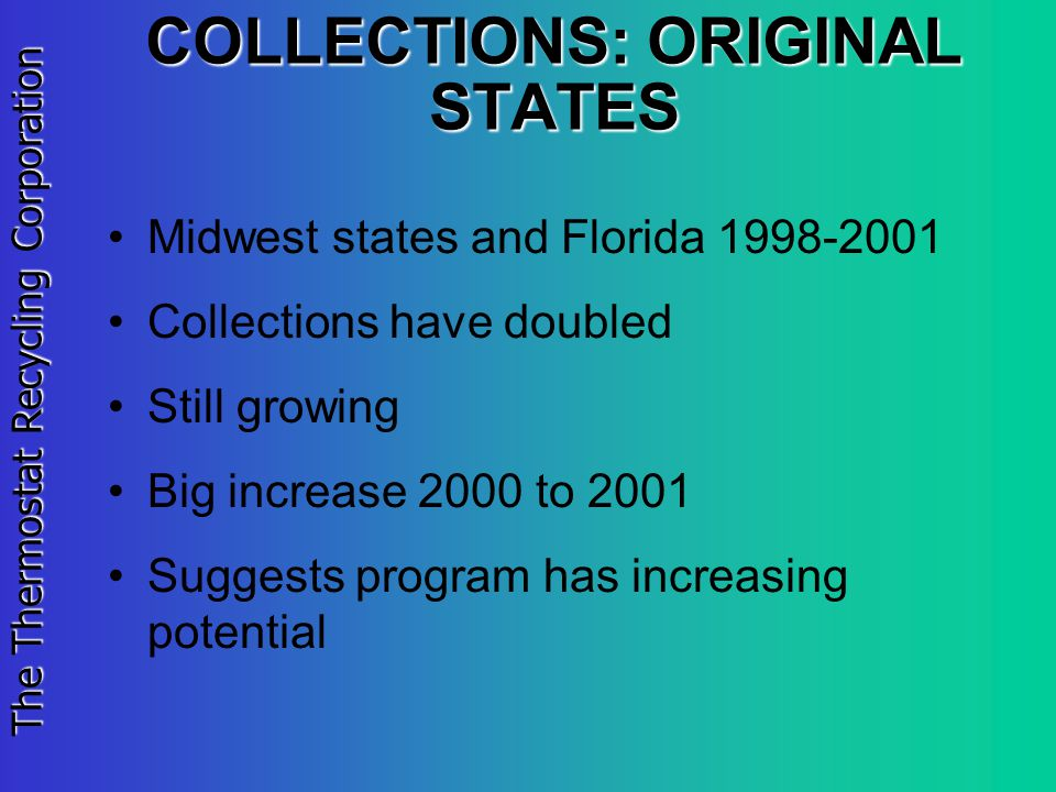 The Thermostat Recycling Corporation COLLECTIONS: ORIGINAL STATES Midwest states and Florida 1998-2001 Collections have doubled Still growing Big increase 2000 to 2001 Suggests program has increasing potential